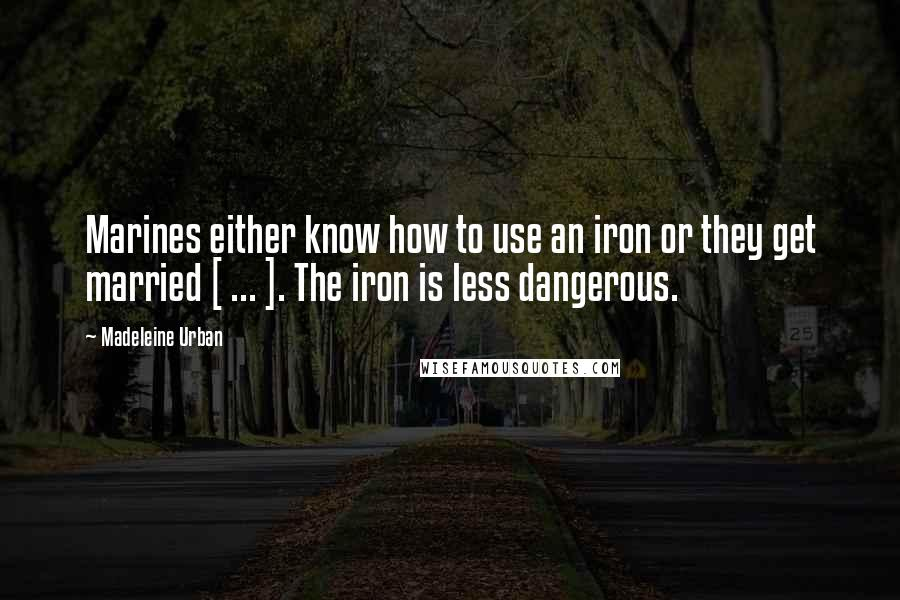 Madeleine Urban quotes: Marines either know how to use an iron or they get married [ ... ]. The iron is less dangerous.