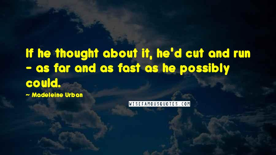 Madeleine Urban quotes: If he thought about it, he'd cut and run - as far and as fast as he possibly could.