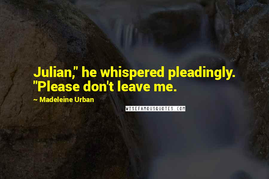 """Madeleine Urban quotes: Julian,"""" he whispered pleadingly. """"Please don't leave me."""