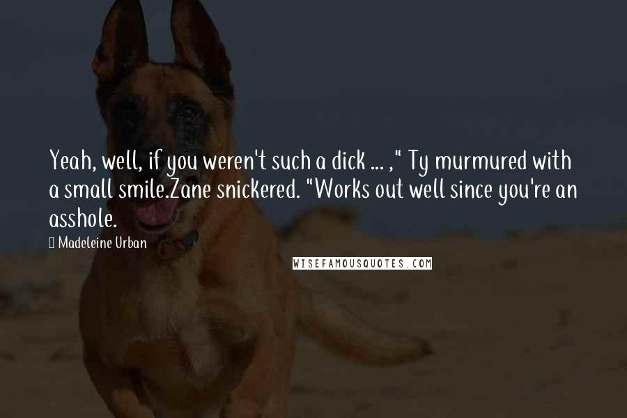 """Madeleine Urban quotes: Yeah, well, if you weren't such a dick ... ,"""" Ty murmured with a small smile.Zane snickered. """"Works out well since you're an asshole."""
