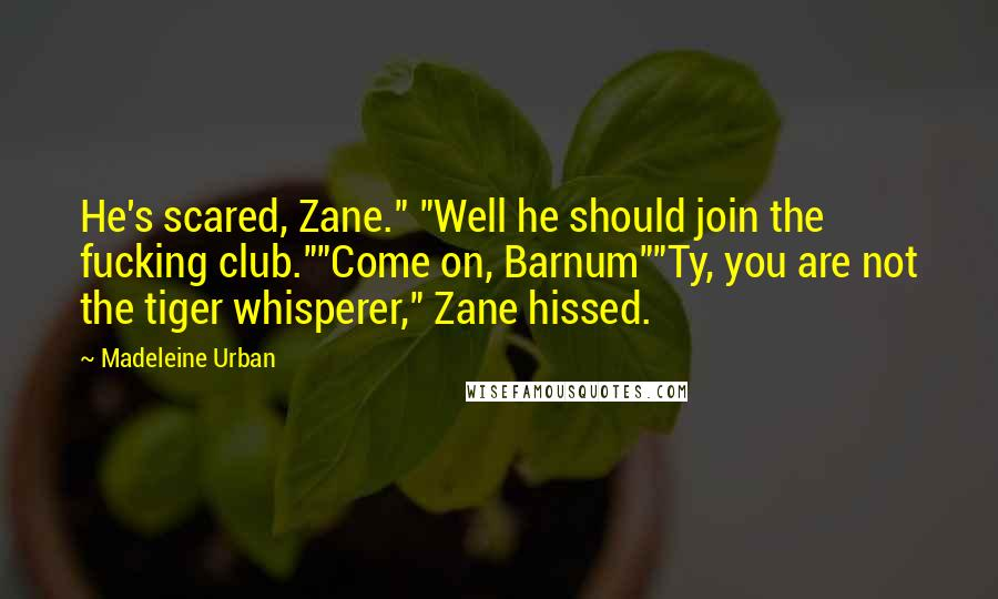 """Madeleine Urban quotes: He's scared, Zane."""" """"Well he should join the fucking club.""""""""Come on, Barnum""""""""Ty, you are not the tiger whisperer,"""" Zane hissed."""