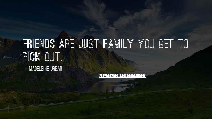 Madeleine Urban quotes: Friends are just family you get to pick out.