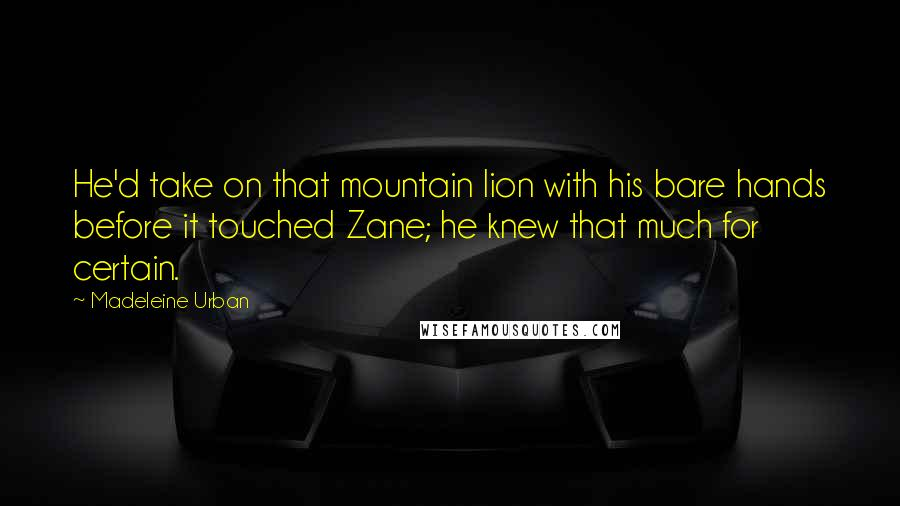 Madeleine Urban quotes: He'd take on that mountain lion with his bare hands before it touched Zane; he knew that much for certain.