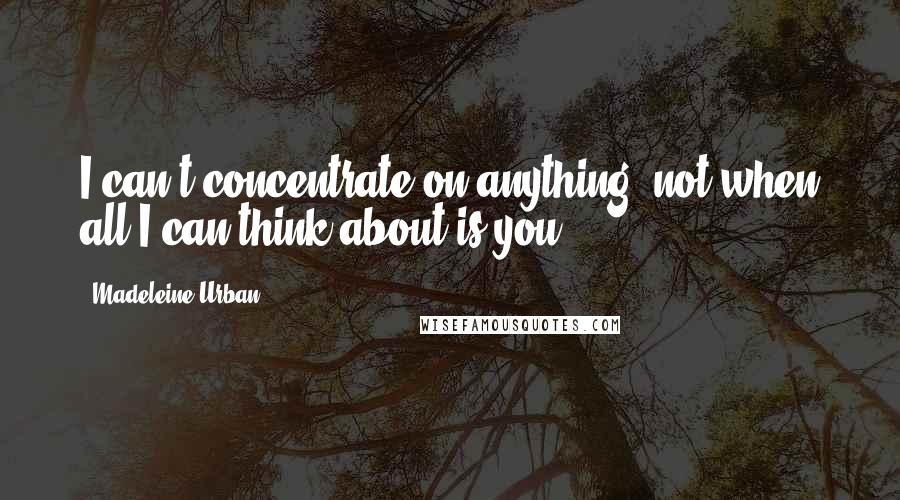 Madeleine Urban quotes: I can't concentrate on anything, not when all I can think about is you.
