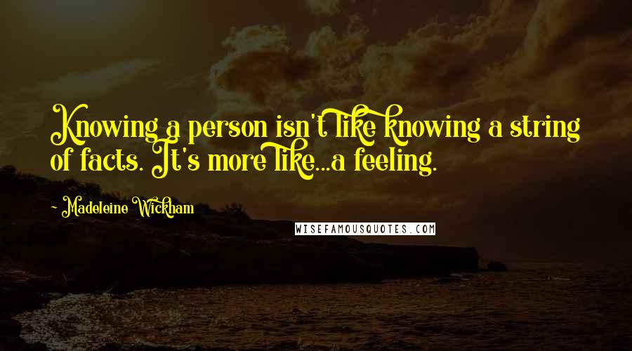 Madeleine Wickham quotes: Knowing a person isn't like knowing a string of facts. It's more like...a feeling.