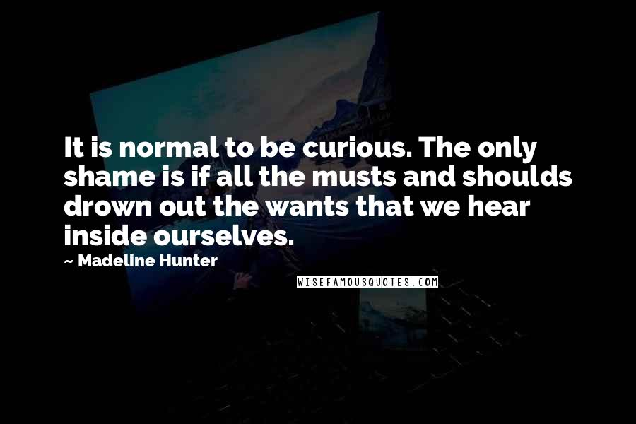 Madeline Hunter quotes: It is normal to be curious. The only shame is if all the musts and shoulds drown out the wants that we hear inside ourselves.