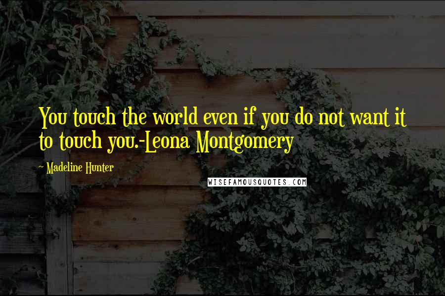 Madeline Hunter quotes: You touch the world even if you do not want it to touch you.-Leona Montgomery
