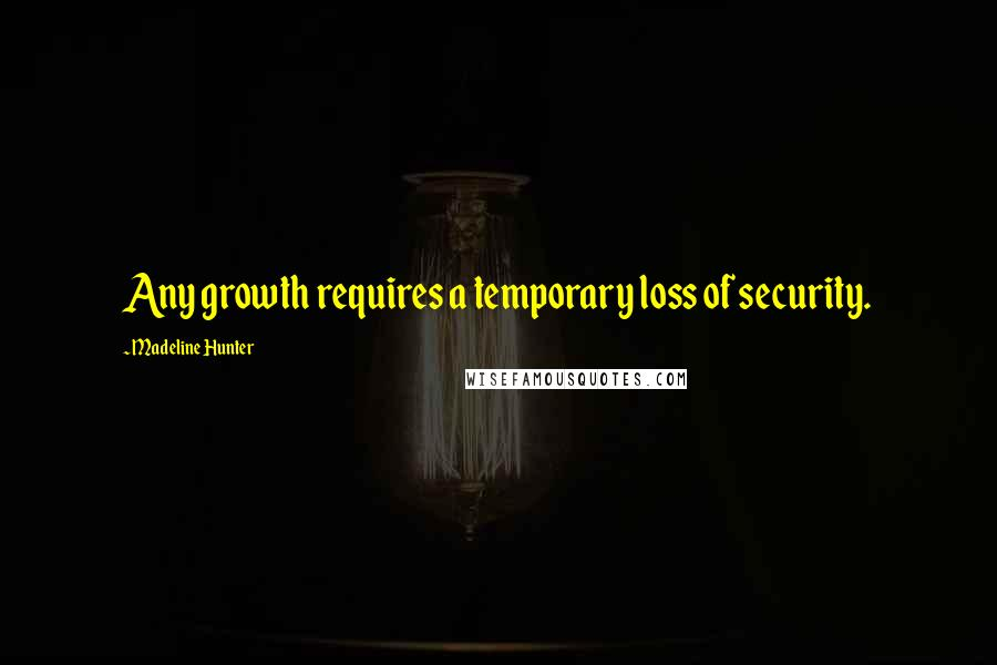 Madeline Hunter quotes: Any growth requires a temporary loss of security.