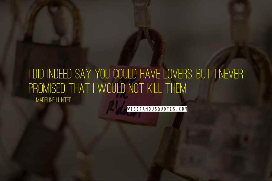Madeline Hunter quotes: I did indeed say you could have lovers. But I never promised that I would not kill them.
