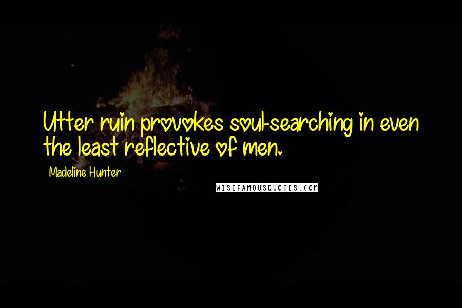 Madeline Hunter quotes: Utter ruin provokes soul-searching in even the least reflective of men.