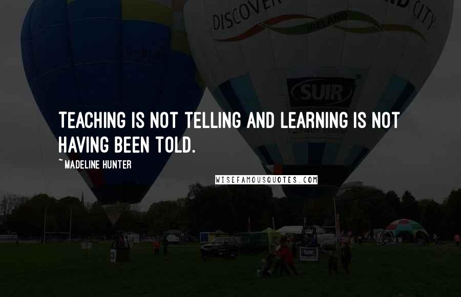 Madeline Hunter quotes: Teaching is not telling and learning is not having been told.