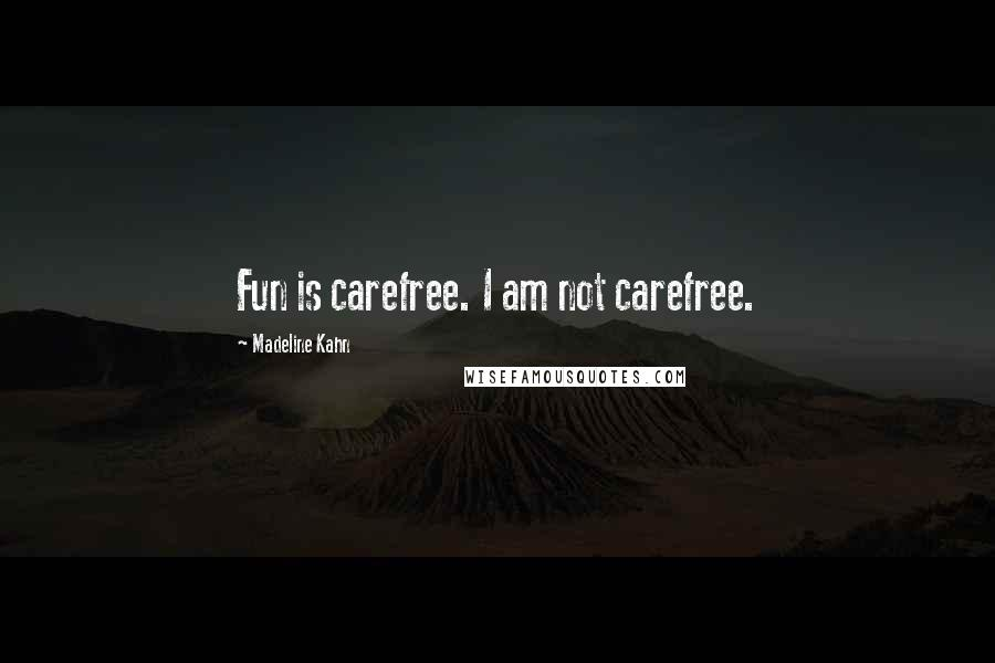 Madeline Kahn quotes: Fun is carefree. I am not carefree.
