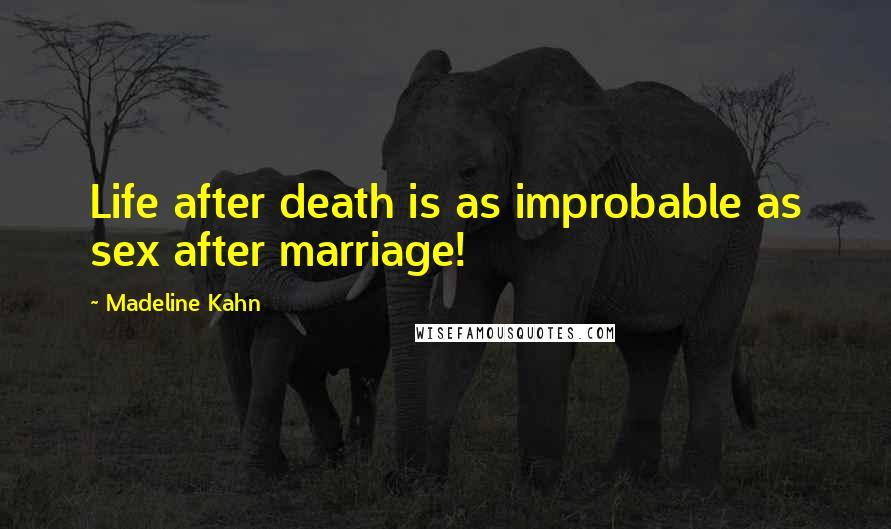 Madeline Kahn quotes: Life after death is as improbable as sex after marriage!