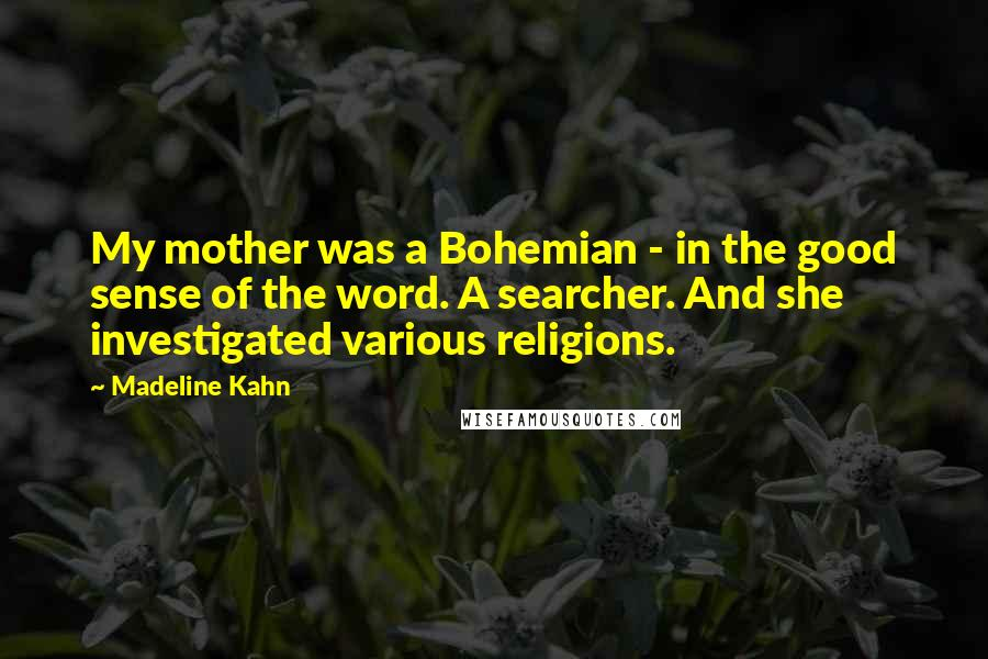 Madeline Kahn quotes: My mother was a Bohemian - in the good sense of the word. A searcher. And she investigated various religions.