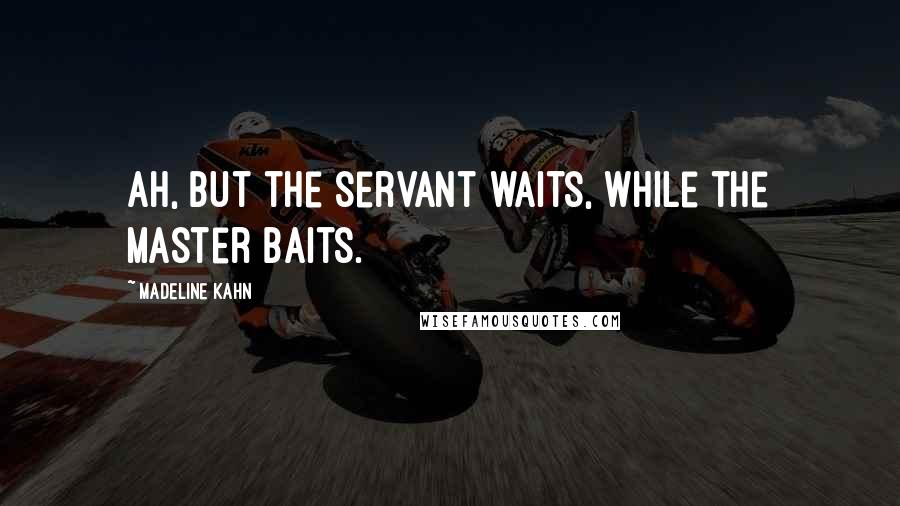 Madeline Kahn quotes: Ah, but the servant waits, while the master baits.