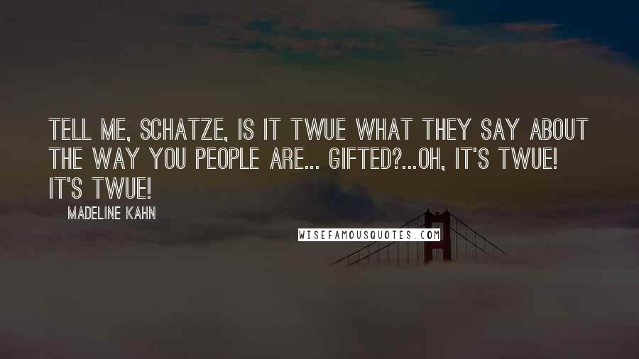 Madeline Kahn quotes: Tell me, schatze, is it twue what they say about the way you people are... gifted?...Oh, it's twue! It's twue!