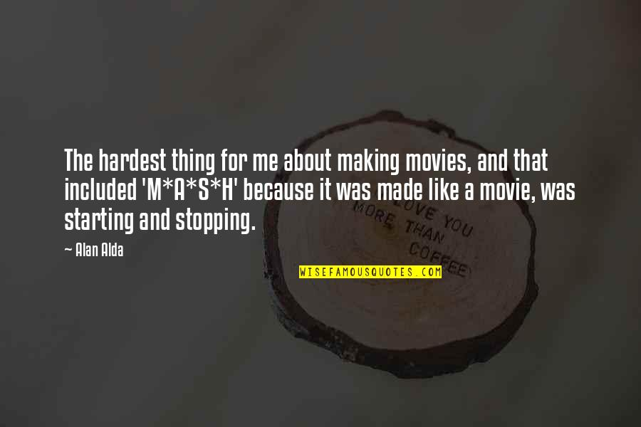 Made's Quotes By Alan Alda: The hardest thing for me about making movies,