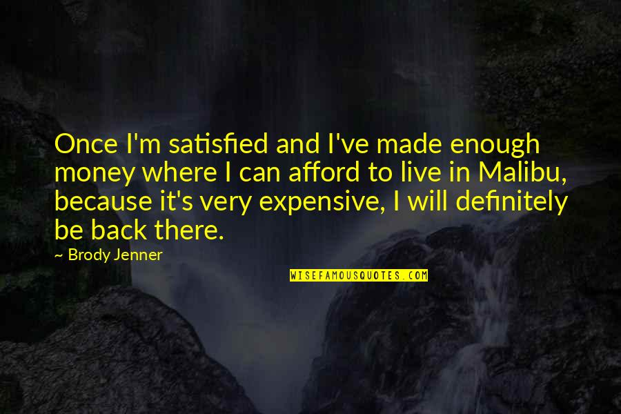 Made's Quotes By Brody Jenner: Once I'm satisfied and I've made enough money
