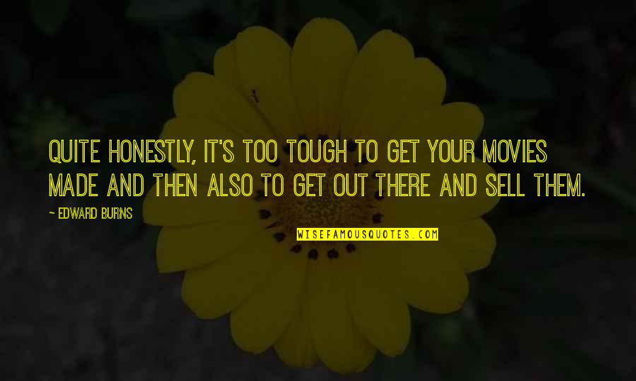 Made's Quotes By Edward Burns: Quite honestly, it's too tough to get your