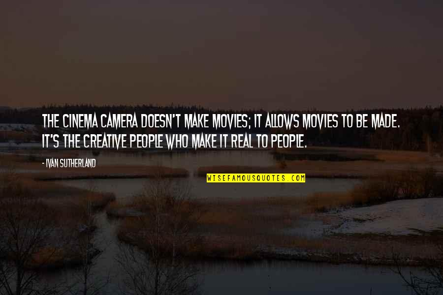 Made's Quotes By Ivan Sutherland: The cinema camera doesn't make movies; it allows