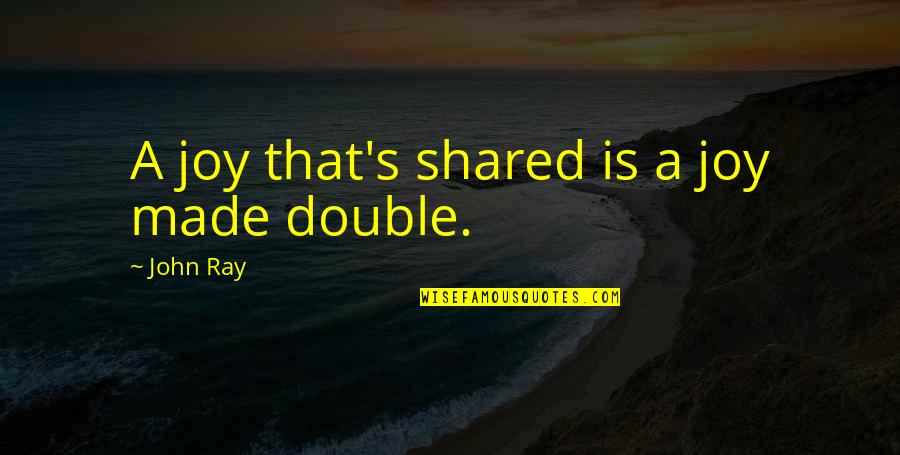 Made's Quotes By John Ray: A joy that's shared is a joy made