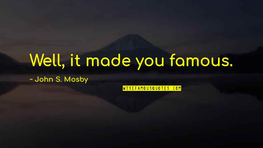 Made's Quotes By John S. Mosby: Well, it made you famous.
