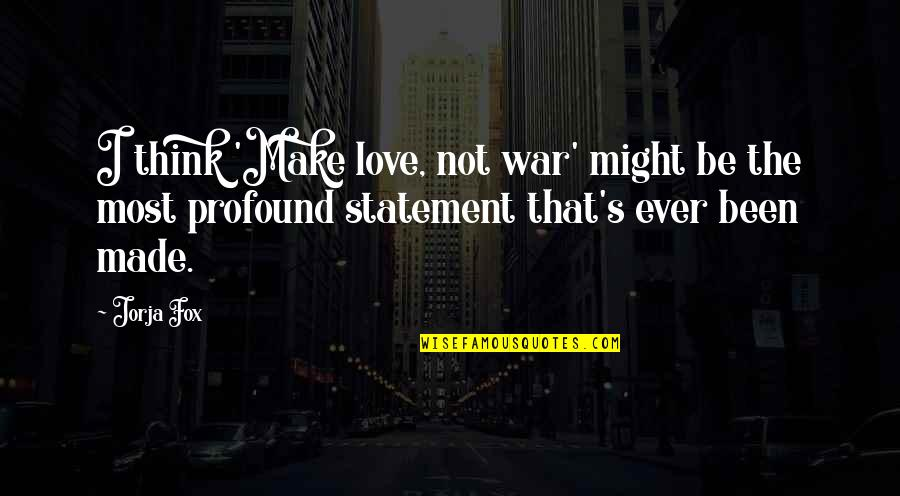 Made's Quotes By Jorja Fox: I think 'Make love, not war' might be