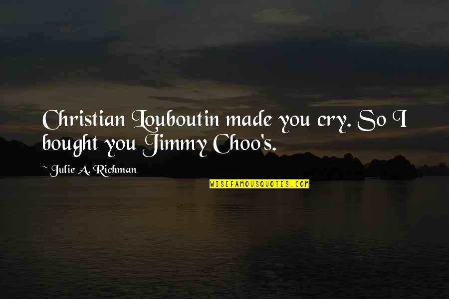 Made's Quotes By Julie A. Richman: Christian Louboutin made you cry. So I bought