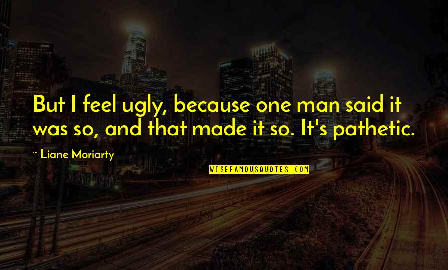 Made's Quotes By Liane Moriarty: But I feel ugly, because one man said