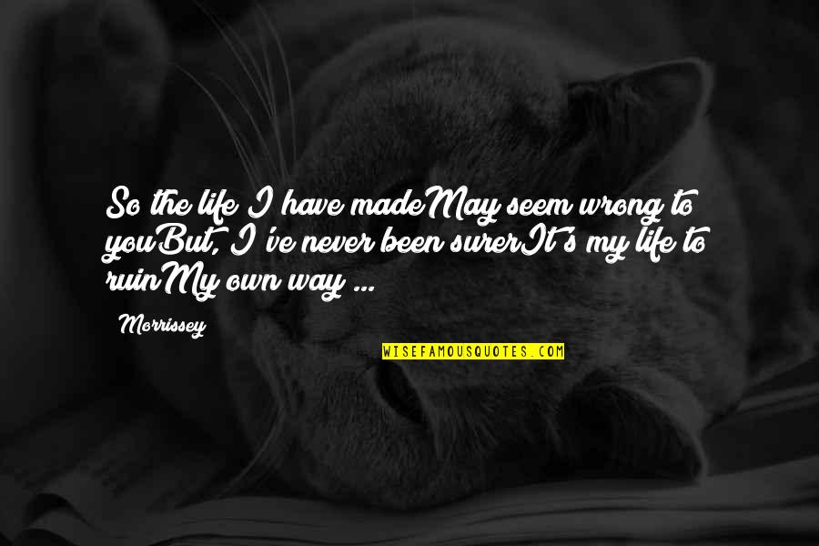 Made's Quotes By Morrissey: So the life I have madeMay seem wrong