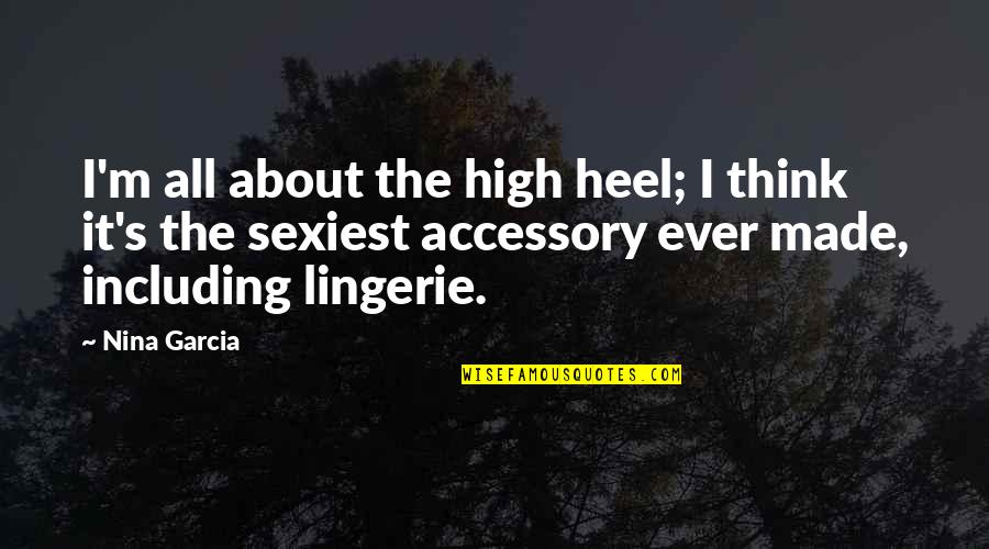 Made's Quotes By Nina Garcia: I'm all about the high heel; I think