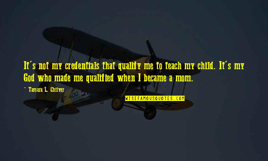 Made's Quotes By Tamara L. Chilver: It's not my credentials that qualify me to