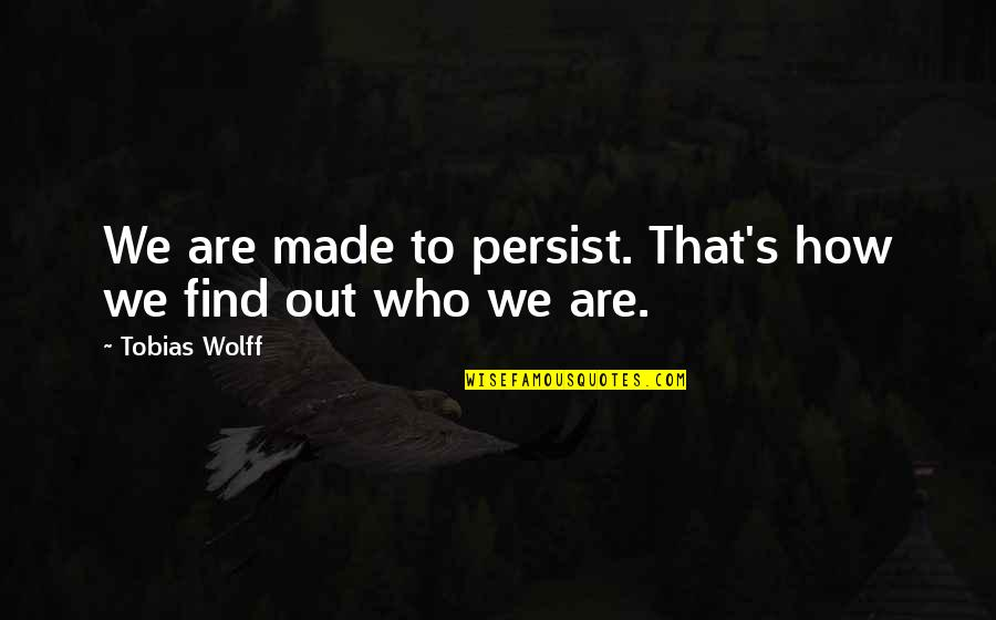 Made's Quotes By Tobias Wolff: We are made to persist. That's how we