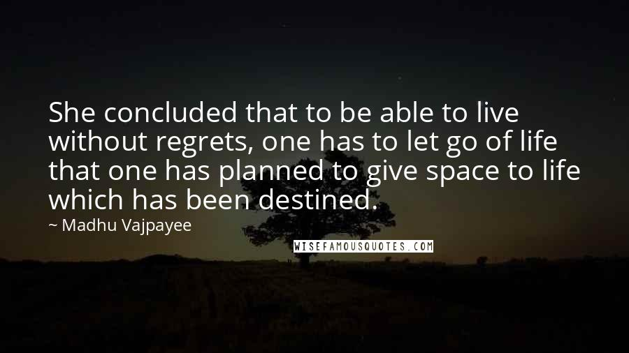 Madhu Vajpayee quotes: She concluded that to be able to live without regrets, one has to let go of life that one has planned to give space to life which has been destined.