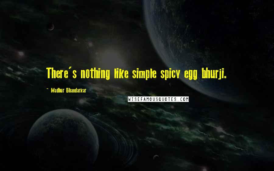 Madhur Bhandarkar quotes: There's nothing like simple spicy egg bhurji.