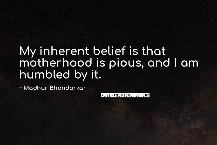 Madhur Bhandarkar quotes: My inherent belief is that motherhood is pious, and I am humbled by it.