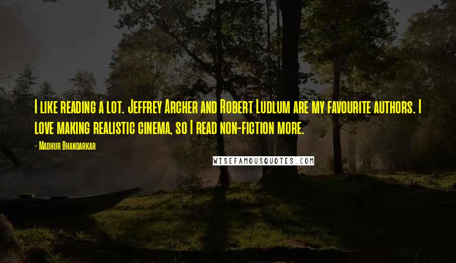 Madhur Bhandarkar quotes: I like reading a lot. Jeffrey Archer and Robert Ludlum are my favourite authors. I love making realistic cinema, so I read non-fiction more.