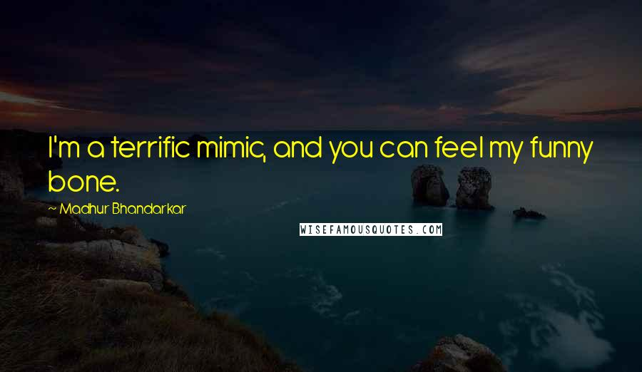 Madhur Bhandarkar quotes: I'm a terrific mimic, and you can feel my funny bone.
