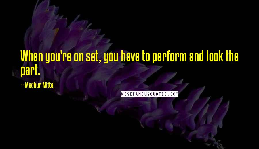 Madhur Mittal quotes: When you're on set, you have to perform and look the part.
