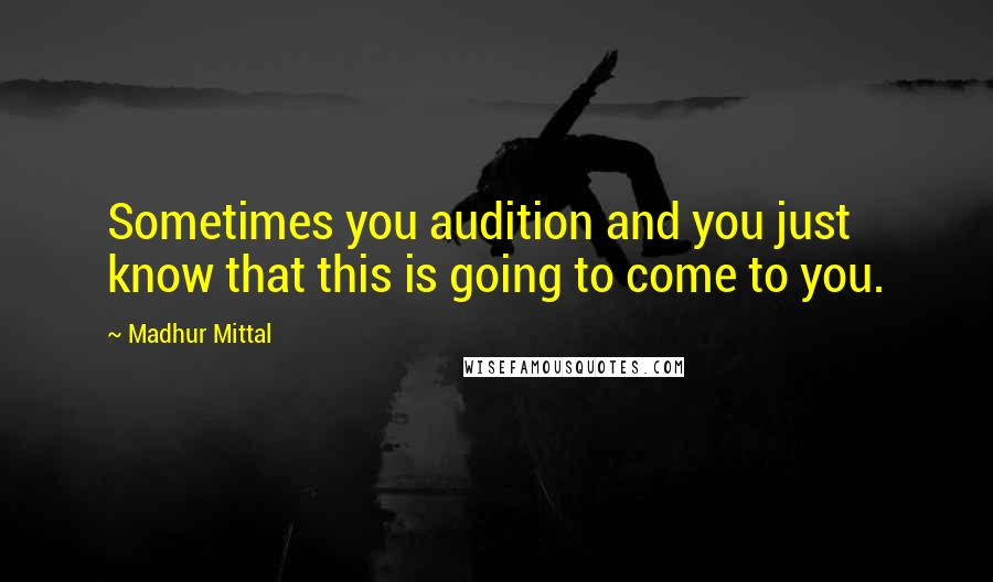 Madhur Mittal quotes: Sometimes you audition and you just know that this is going to come to you.