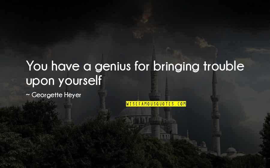 Madhya Pradesh Tourism Quotes By Georgette Heyer: You have a genius for bringing trouble upon