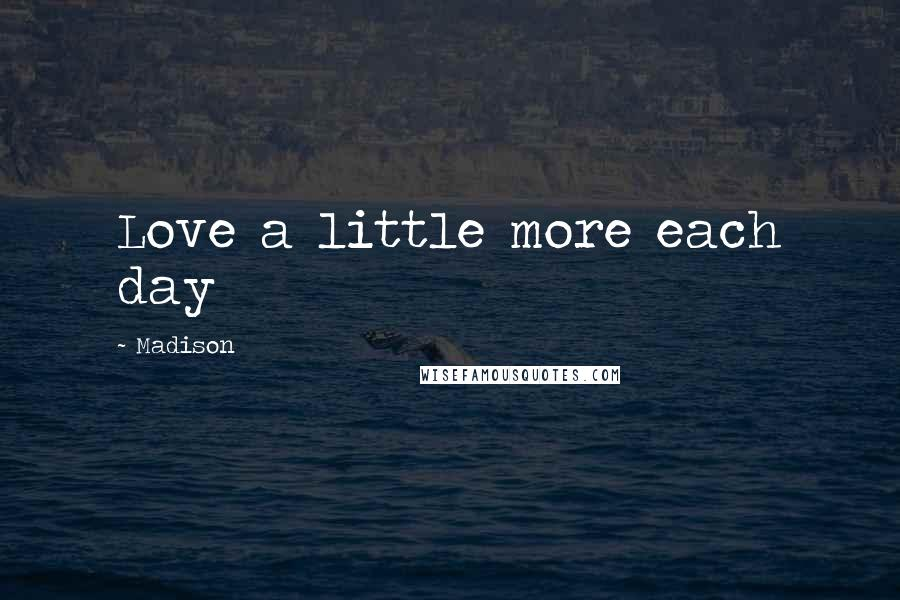 Madison quotes: Love a little more each day