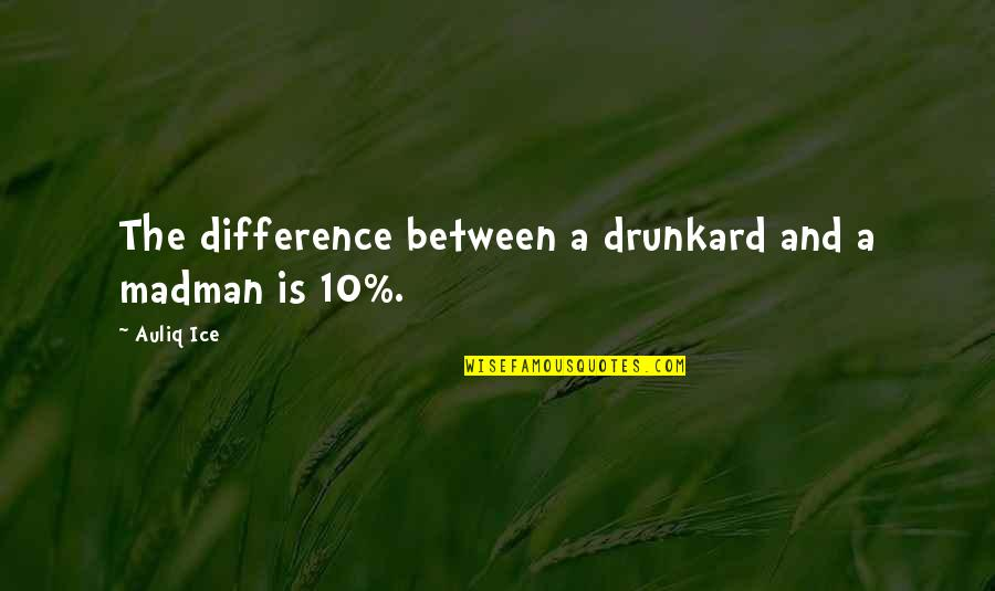Madness And Civilization Quotes By Auliq Ice: The difference between a drunkard and a madman