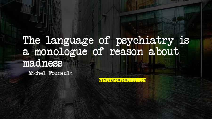 Madness And Civilization Quotes By Michel Foucault: The language of psychiatry is a monologue of
