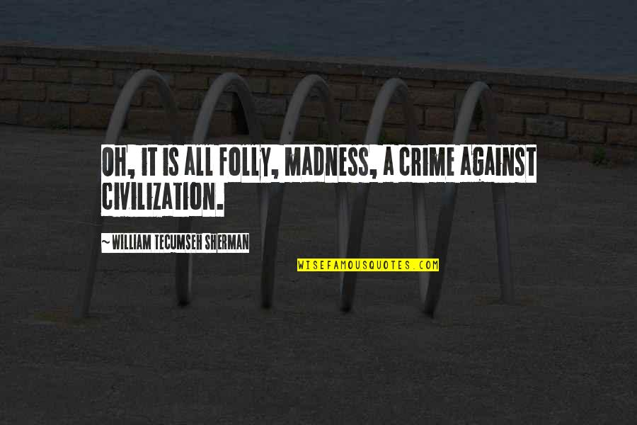 Madness And Civilization Quotes By William Tecumseh Sherman: Oh, it is all folly, madness, a crime