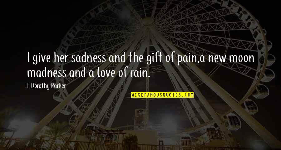 Madness And Sadness Quotes By Dorothy Parker: I give her sadness and the gift of