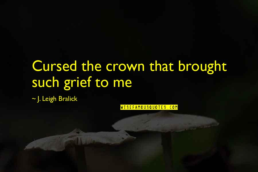 Madness And Sadness Quotes By J. Leigh Bralick: Cursed the crown that brought such grief to