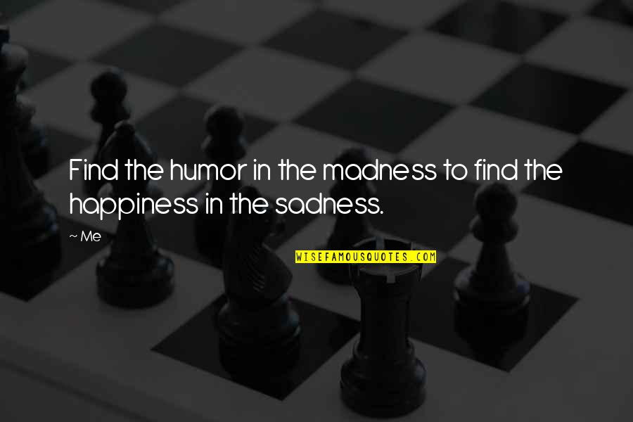Madness And Sadness Quotes By Me: Find the humor in the madness to find