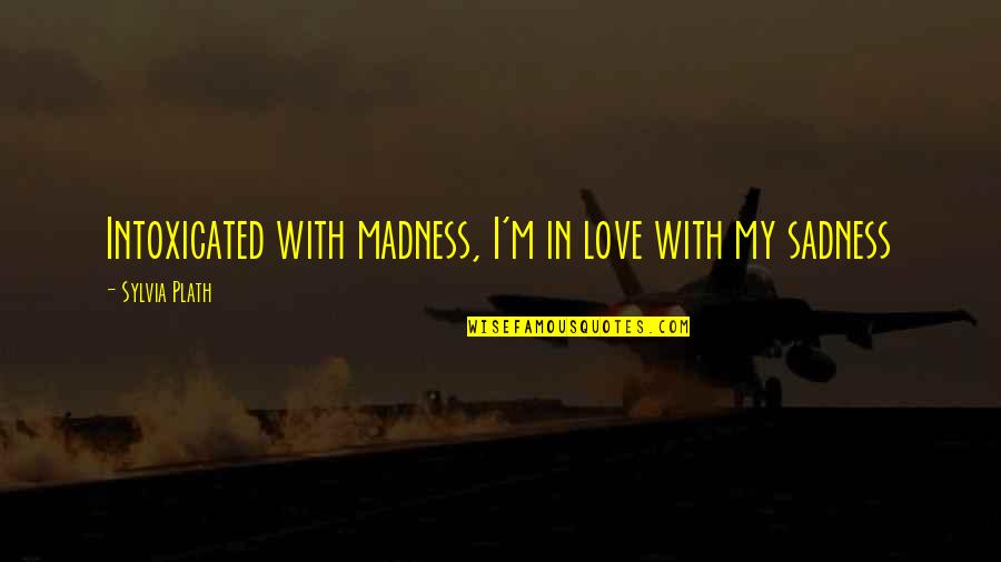 Madness And Sadness Quotes By Sylvia Plath: Intoxicated with madness, I'm in love with my