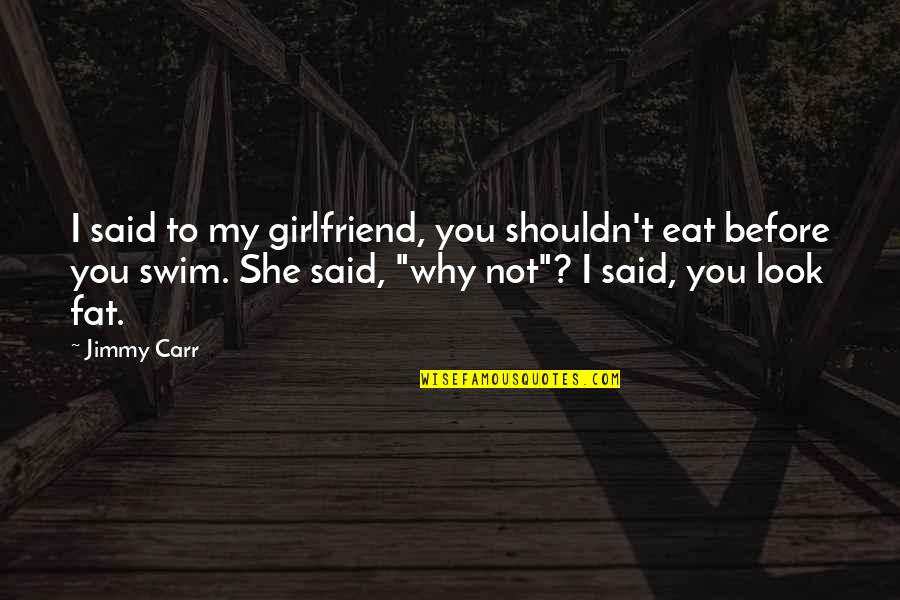 Madras Cafe Last Quotes By Jimmy Carr: I said to my girlfriend, you shouldn't eat